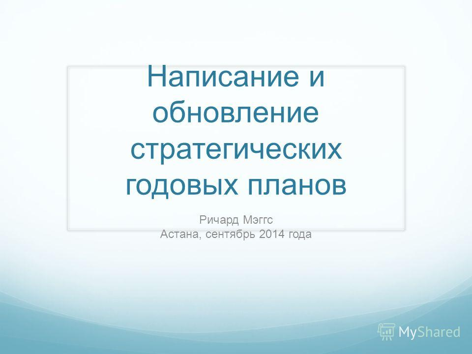 Написание и обновление стратегических годовых планов Ричард Мэггс Астана, сентябрь 2014 года