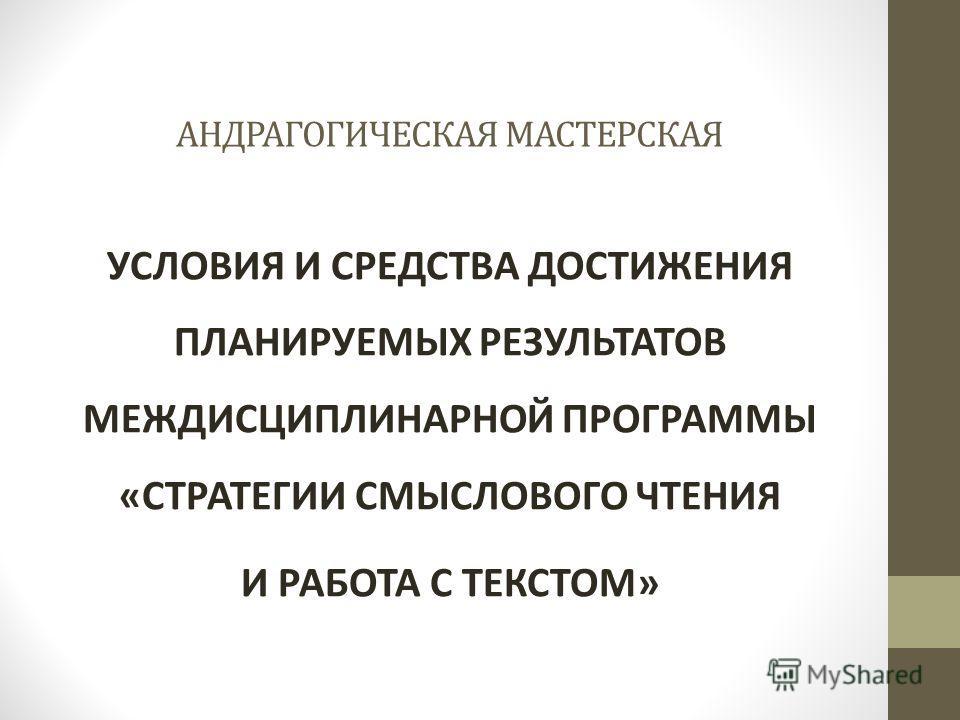 АНДРАГОГИЧЕСКАЯ МАСТЕРСКАЯ УСЛОВИЯ И СРЕДСТВА ДОСТИЖЕНИЯ ПЛАНИРУЕМЫХ РЕЗУЛЬТАТОВ МЕЖДИСЦИПЛИНАРНОЙ ПРОГРАММЫ «СТРАТЕГИИ СМЫСЛОВОГО ЧТЕНИЯ И РАБОТА С ТЕКСТОМ»