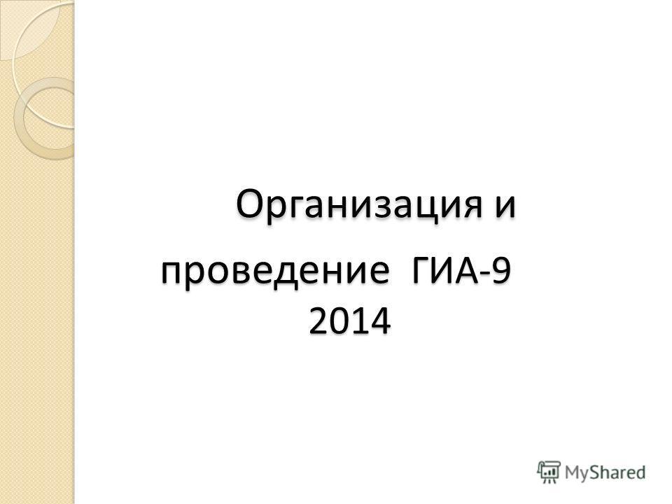 Организация и проведение ГИА-9 2014 Организация и проведение ГИА-9 2014