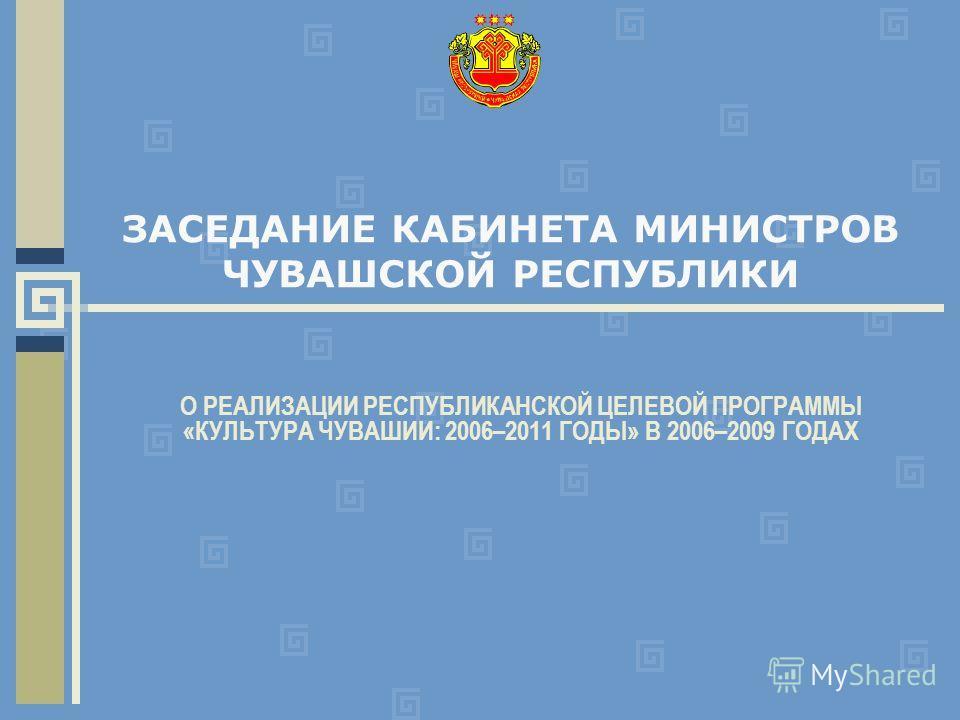 ЗАСЕДАНИЕ КАБИНЕТА МИНИСТРОВ ЧУВАШСКОЙ РЕСПУБЛИКИ О РЕАЛИЗАЦИИ РЕСПУБЛИКАНСКОЙ ЦЕЛЕВОЙ ПРОГРАММЫ «КУЛЬТУРА ЧУВАШИИ: 2006–2011 ГОДЫ» В 2006–2009 ГОДАХ