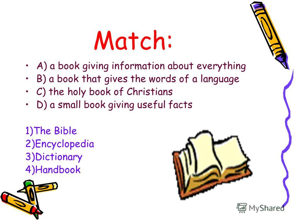 Match: A) a book giving information about everything B) a book that gives the words of a language C) the holy book of Christians D) a small book giving useful facts 1)The Bible 2)Encyclopedia 3)Dictionary 4)Handbook