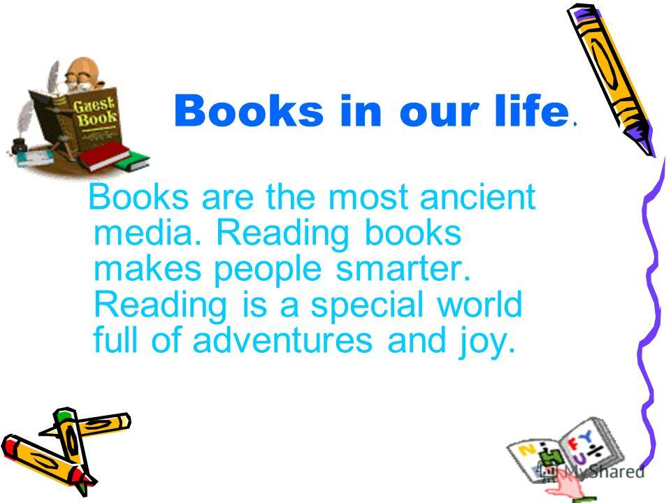 Books in our life. Books are the most ancient media. Reading books makes people smarter. Reading is a special world full of adventures and joy.