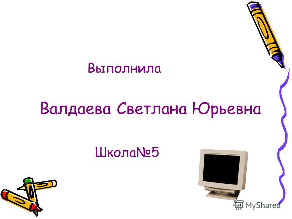Выполнила Валдаева Светлана Юрьевна Школа 5