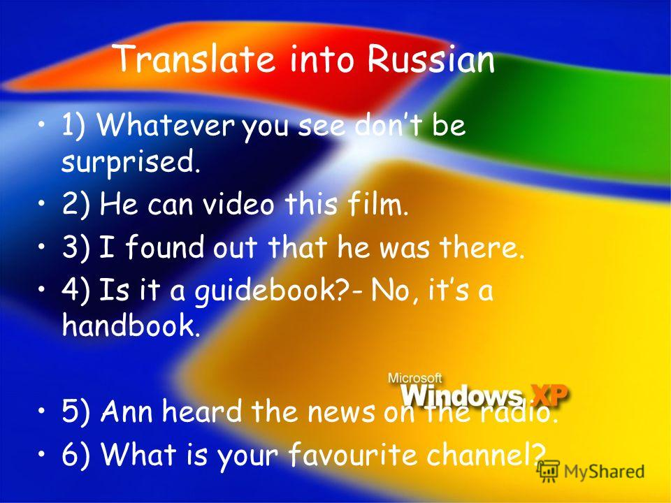 Translate into Russian 1) Whatever you see dont be surprised. 2) He can video this film. 3) I found out that he was there. 4) Is it a guidebook?- No, its a handbook. 5) Ann heard the news on the radio. 6) What is your favourite channel?