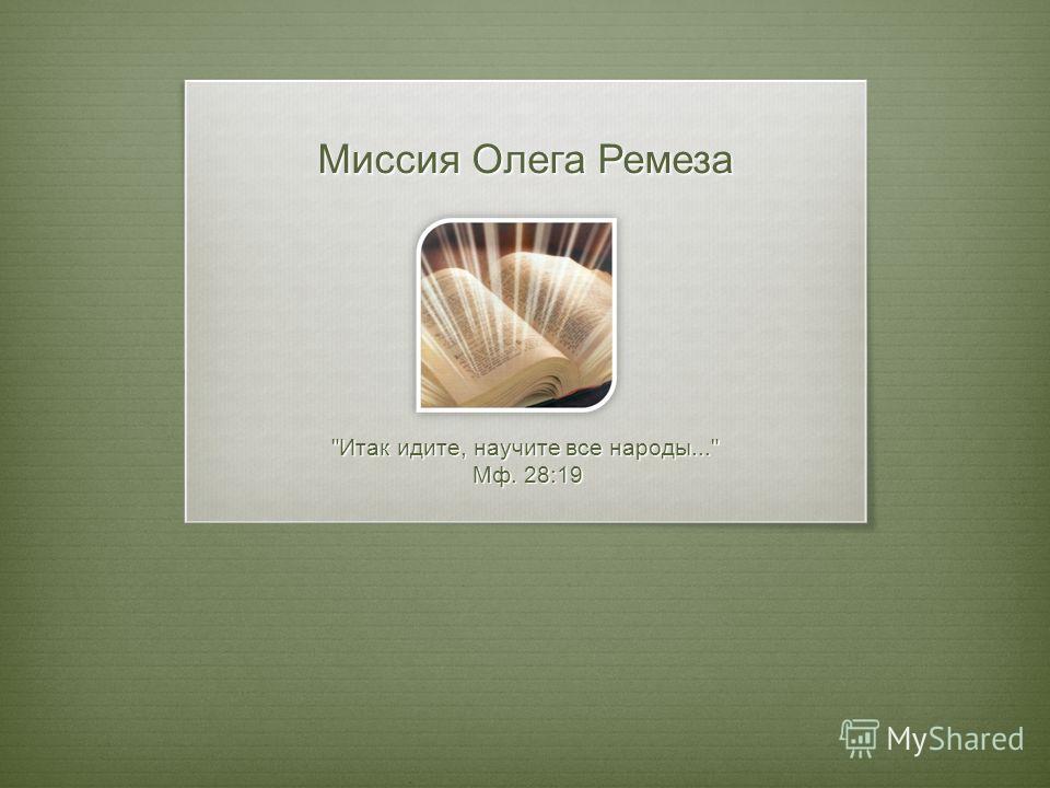 Миссия Олега Ремеза Итак идите, научите все народы... Мф. 28:19 Мф. 28:19