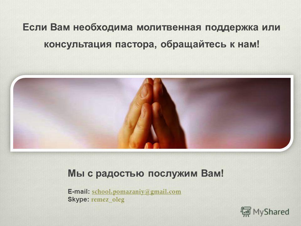 Если Вам необходима молитвенная поддержка или консультация пастора, обращайтесь к нам! Мы с радостью послужим Вам! E-mail: school.pomazaniy@gmail.com school.pomazaniy@gmail.com Skype: remez_oleg