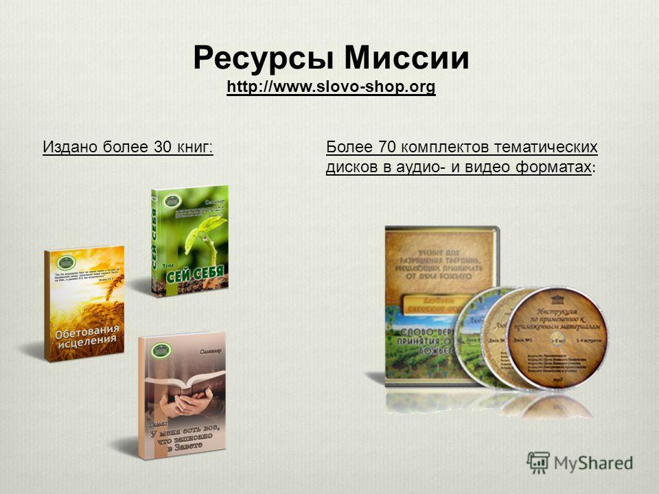 Ресурсы Миссии http://www.slovo-shop.org Издано более 30 книг:Более 70 комплектов тематических дисков в аудио- и видео форматах :