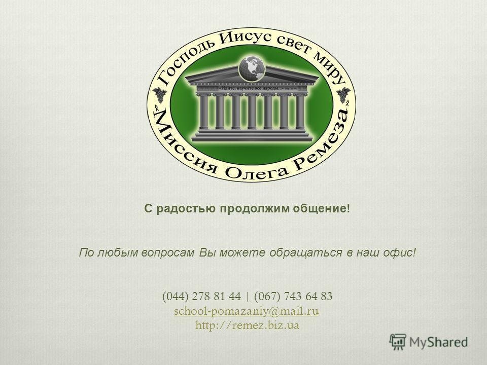 С радостью продолжим общение! По любым вопросам Вы можете обращаться в наш офис! (044) 278 81 44 | (067) 743 64 83 school-pomazaniy@mail.ru http://remez.biz.ua