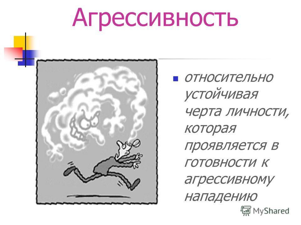 Агрессивность относительно устойчивая черта личности, которая проявляется в готовности к агрессивному нападению