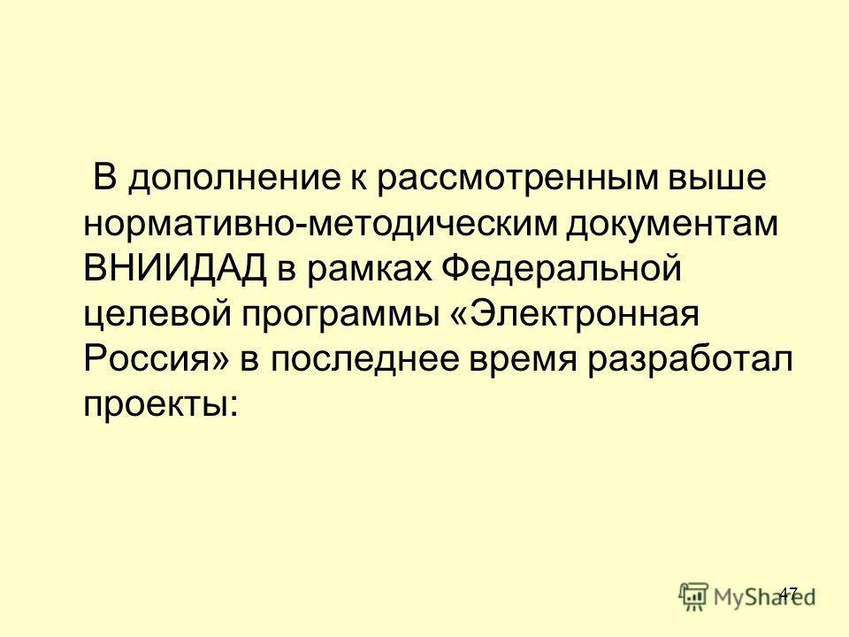 47 В дополнение к рассмотренным выше нормативно-методическим документам ВНИИДАД в рамках Федеральной целевой программы «Электронная Россия» в последнее время разработал проекты: