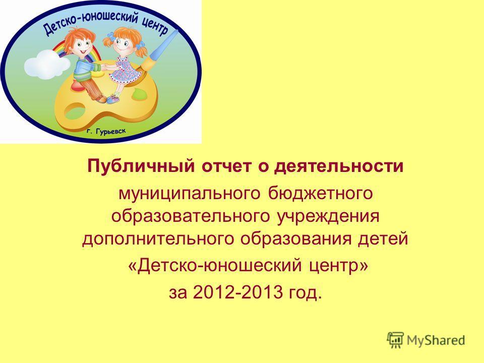 Публичный отчет о деятельности муниципального бюджетного образовательного учреждения дополнительного образования детей «Детско-юношеский центр» за 2012-2013 год.