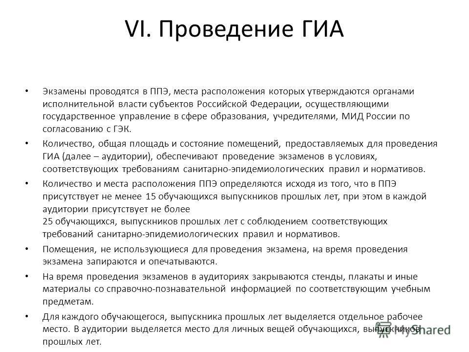VI. Проведение ГИА Экзамены проводятся в ППЭ, места расположения которых утверждаются органами исполнительной власти субъектов Российской Федерации, осуществляющими государственное управление в сфере образования, учредителями, МИД России по согласова