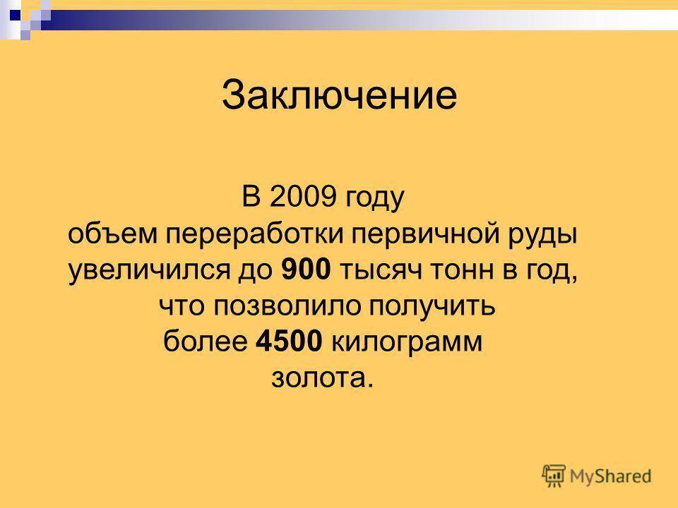 Заключение В 2009 году объем переработки первичной руды увеличился до 900 тысяч тонн в год, что позволило получить более 4500 килограмм золота.
