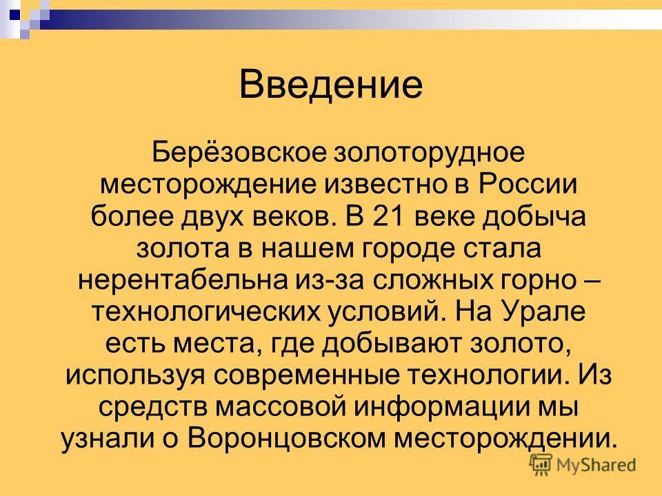 Введение Берёзовское золоторудное месторождение известно в России более двух веков. В 21 веке добыча золота в нашем городе стала нерентабельна из-за сложных горно – технологических условий. На Урале есть места, где добывают золото, используя современ