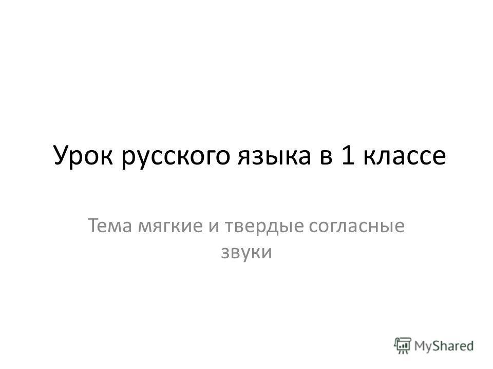 Урок русского языка в 1 классе Тема мягкие и твердые согласные звуки