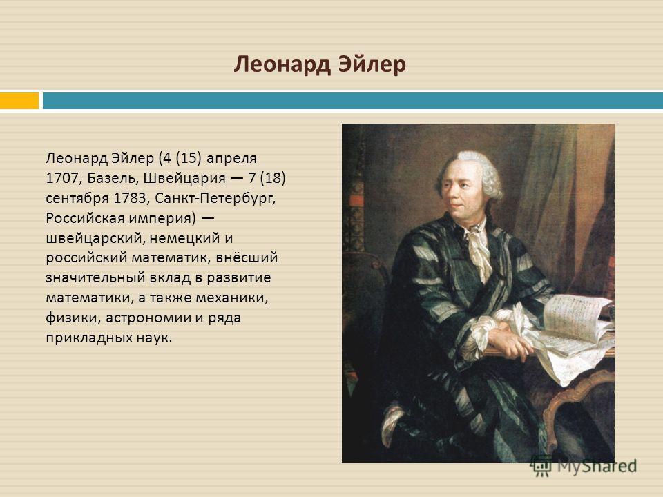 Леонард Эйлер (4 (15) апреля 1707, Базель, Швейцария 7 (18) сентября 1783, Санкт - Петербург, Российская империя ) швейцарский, немецкий и российский математик, внёсший значительный вклад в развитие математики, а также механики, физики, астрономии и