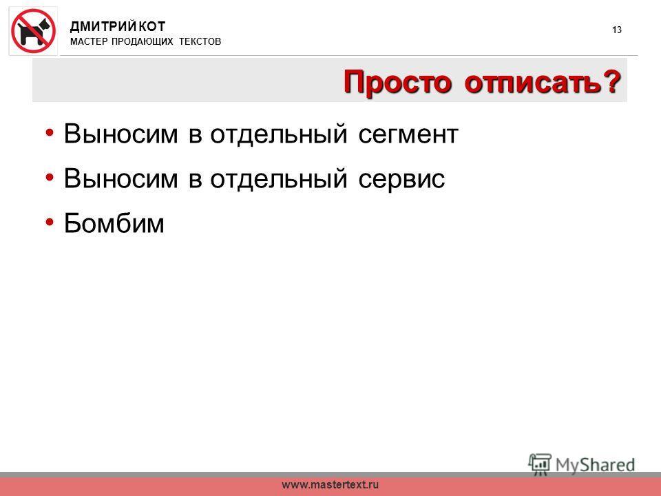 ДМИТРИЙ КОТ МАСТЕР ПРОДАЮЩИХ ТЕКСТОВ www.mastertext.ru 13 Просто отписать? Выносим в отдельный сегмент Выносим в отдельный сервис Бомбим