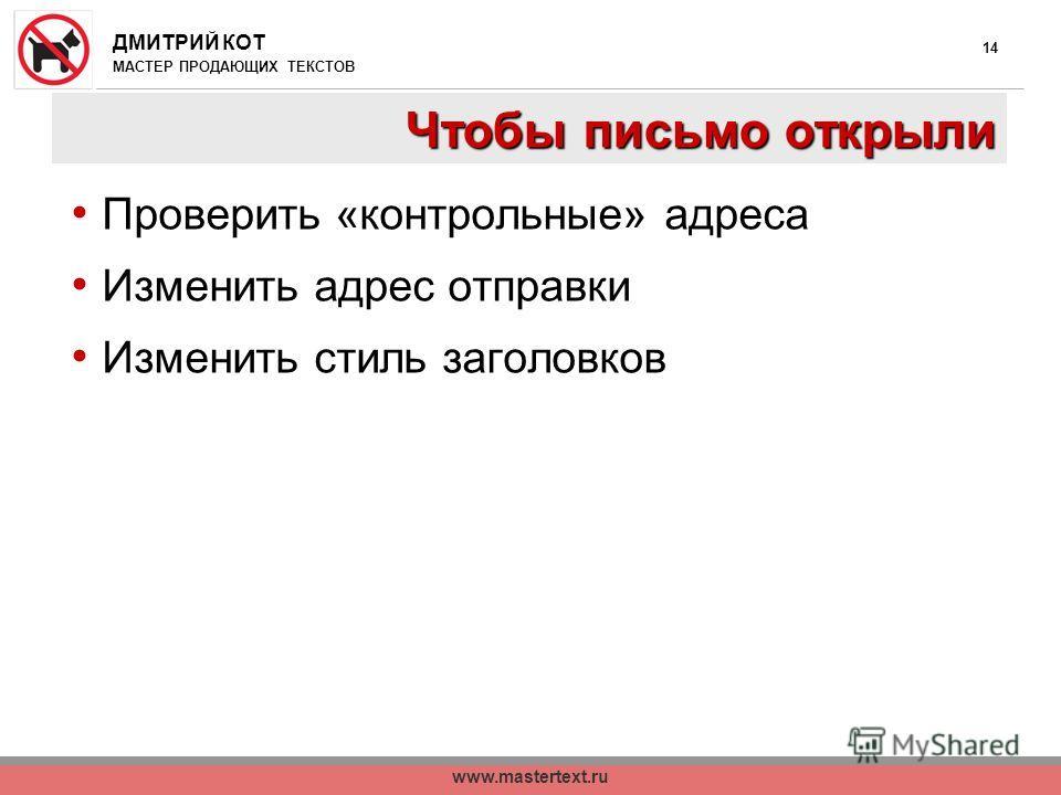 ДМИТРИЙ КОТ МАСТЕР ПРОДАЮЩИХ ТЕКСТОВ www.mastertext.ru 14 Чтобы письмо открыли Проверить «контрольные» адреса Изменить адрес отправки Изменить стиль заголовков