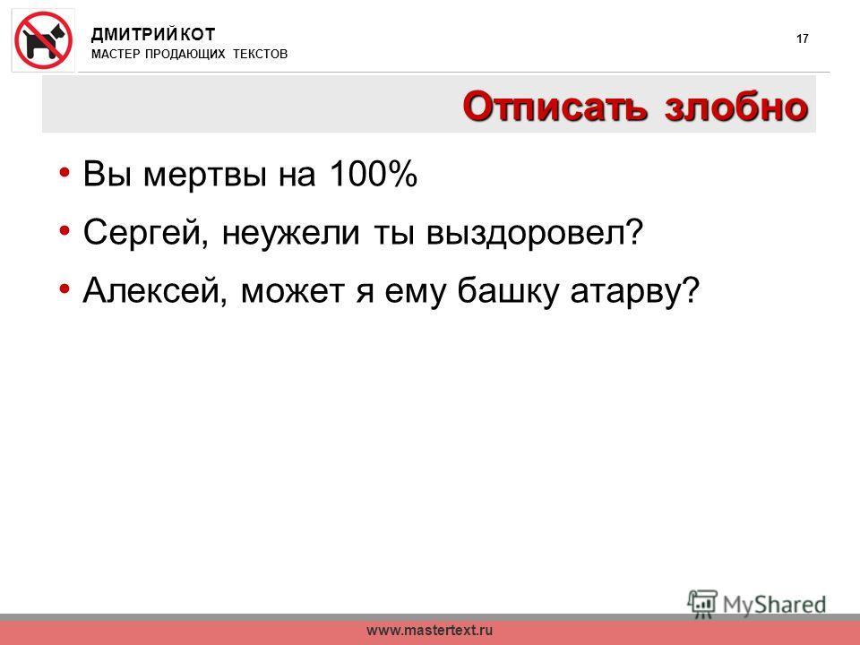 ДМИТРИЙ КОТ МАСТЕР ПРОДАЮЩИХ ТЕКСТОВ www.mastertext.ru 17 Отписать злобно Вы мертвы на 100% Сергей, неужели ты выздоровел? Алексей, может я ему башку атарву?