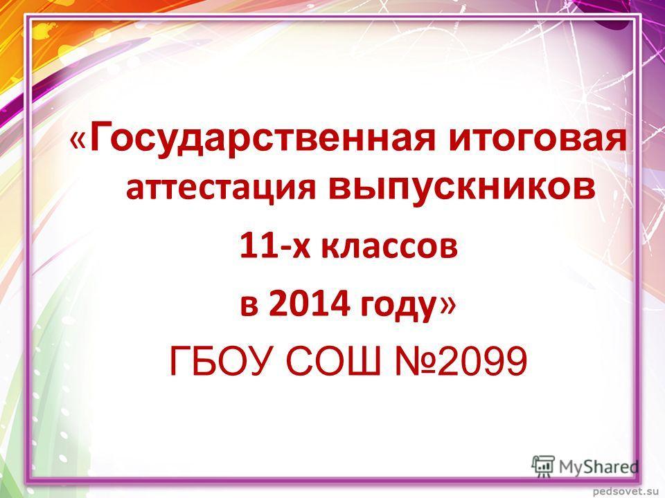 « Государственная итоговая аттестация выпускников 11-х классов в 2014 году» ГБОУ СОШ 2099