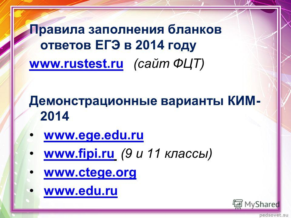 Правила заполнения бланков ответов ЕГЭ в 2014 году www.rustest.ruwww.rustest.ru (сайт ФЦТ) Демонстрационные варианты КИМ- 2014 www.ege.edu.ruwww.ege.edu.ru www.fipi.ru (9 и 11 классы)www.fipi.ru www.ctege.orgwww.ctege.org www.edu.ruwww.edu.ru