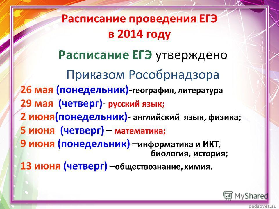 Расписание проведения ЕГЭ в 2014 году Расписание ЕГЭ утверждено Приказом Рособрнадзора 26 мая (понедельник)- география, литература 29 мая (четверг)- русский язык; 2 июня(понедельник)- английский язык, физика; 5 июня (четверг) – математика; 9 июня (по
