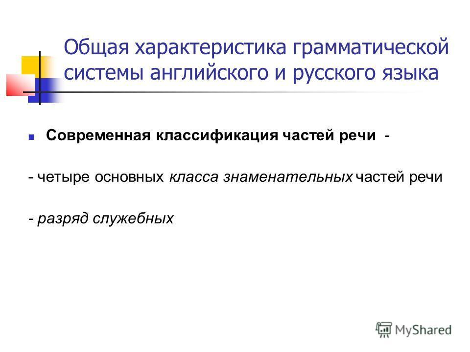 Общая характеристика грамматической системы английского и русского языка Современная классификация частей речи - - четыре основных класса знаменательных частей речи - разряд служебных