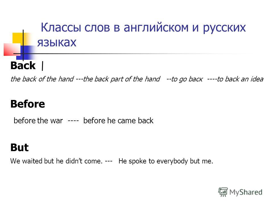 Классы слов в английском и русских языках Back \ the back of the hand ---the back part of the hand --to go baск ----to back an idea Before before the war ---- before he came back But We waited but he didnt come. --- He spoke to everybody but me.