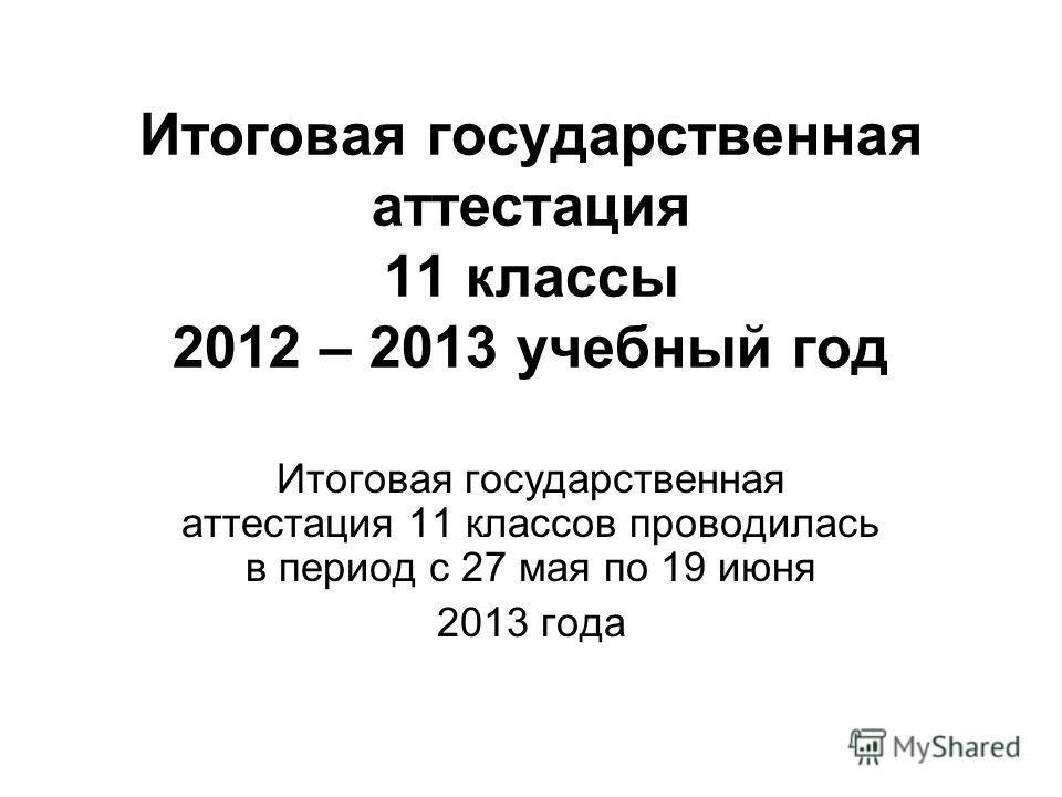 Итоговая государственная аттестация 11 классы 2012 – 2013 учебный год Итоговая государственная аттестация 11 классов проводилась в период с 27 мая по 19 июня 2013 года