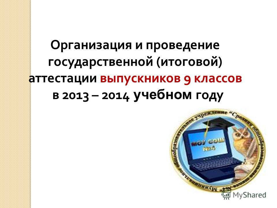 Организация и проведение государственной (итоговой) аттестации выпускников 9 классов в 2013 – 2014 учебном году