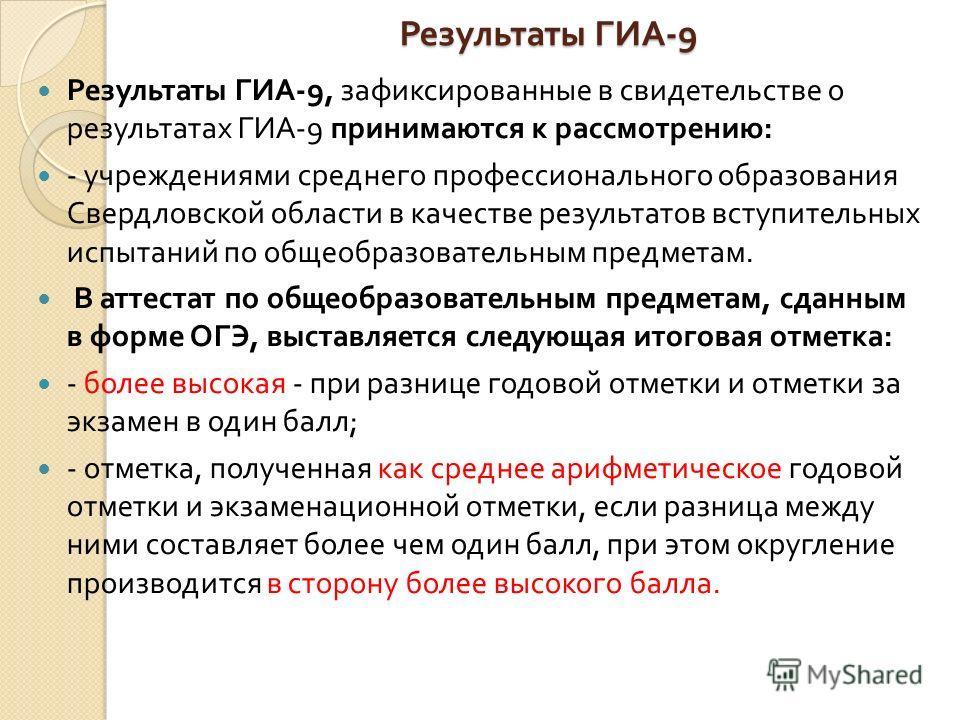 Результаты ГИА -9 Результаты ГИА -9 Результаты ГИА -9, зафиксированные в свидетельстве о результатах ГИА -9 принимаются к рассмотрению : - учреждениями среднего профессионального образования Свердловской области в качестве результатов вступительных и