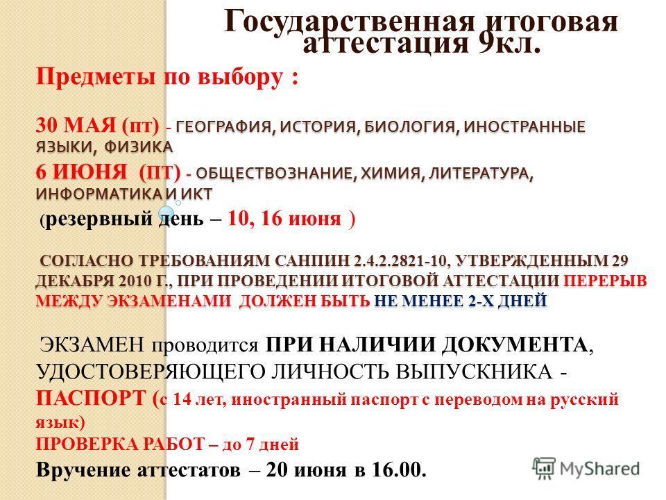 ГЕОГРАФИЯ, ИСТОРИЯ, БИОЛОГИЯ, ИНОСТРАННЫЕ ЯЗЫКИ, ФИЗИКА 6 ИЮНЯ ( ПТ ) - ОБЩЕСТВОЗНАНИЕ, ХИМИЯ, ЛИТЕРАТУРА, ИНФОРМАТИКА И ИКТ СОГЛАСНО ТРЕБОВАНИЯМ САНПИН 2.4.2.2821-10, УТВЕРЖДЕННЫМ 29 ДЕКАБРЯ 2010 Г., ПРИ ПРОВЕДЕНИИ ИТОГОВОЙ АТТЕСТАЦИИ ПЕРЕРЫВ МЕЖДУ