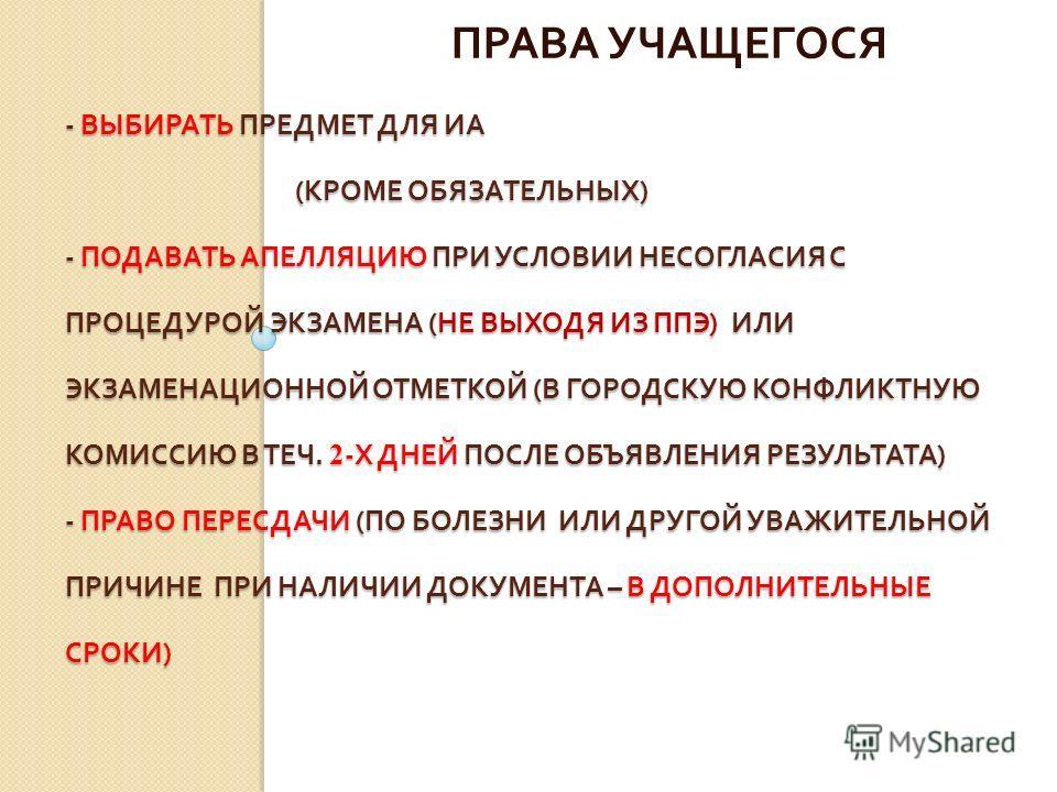 - ВЫБИРАТЬ ПРЕДМЕТ ДЛЯ ИА ( КРОМЕ ОБЯЗАТЕЛЬНЫХ ) - ПОДАВАТЬ АПЕЛЛЯЦИЮ ПРИ УСЛОВИИ НЕСОГЛАСИЯ С ПРОЦЕДУРОЙ ЭКЗАМЕНА ( НЕ ВЫХОДЯ ИЗ ППЭ ) ИЛИ ЭКЗАМЕНАЦИОННОЙ ОТМЕТКОЙ ( В ГОРОДСКУЮ КОНФЛИКТНУЮ КОМИССИЮ В ТЕЧ. 2 - Х ДНЕЙ ПОСЛЕ ОБЪЯВЛЕНИЯ РЕЗУЛЬТАТА ) -