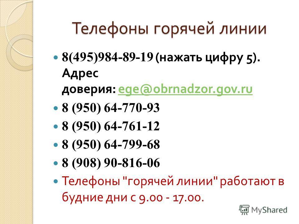 Телефоны горячей линии 8(495)984-89-19 ( нажать цифру 5). Адрес доверия : ege@obrnadzor.gov.ruege@obrnadzor.gov.ru 8 (950) 64-770-93 8 (950) 64-761-12 8 (950) 64-799-68 8 (908) 90-816-06 Телефоны