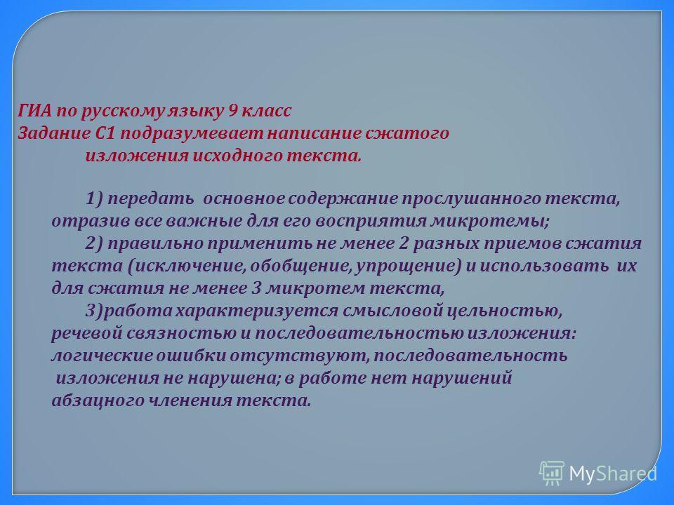ГИА по русскому языку 9 класс Задание С1 подразумевает написание сжатого изложения исходного текста. 1) передать основное содержание прослушанного текста, отразив все важные для его восприятия микротемы; 2) правильно применить не менее 2 разных прием