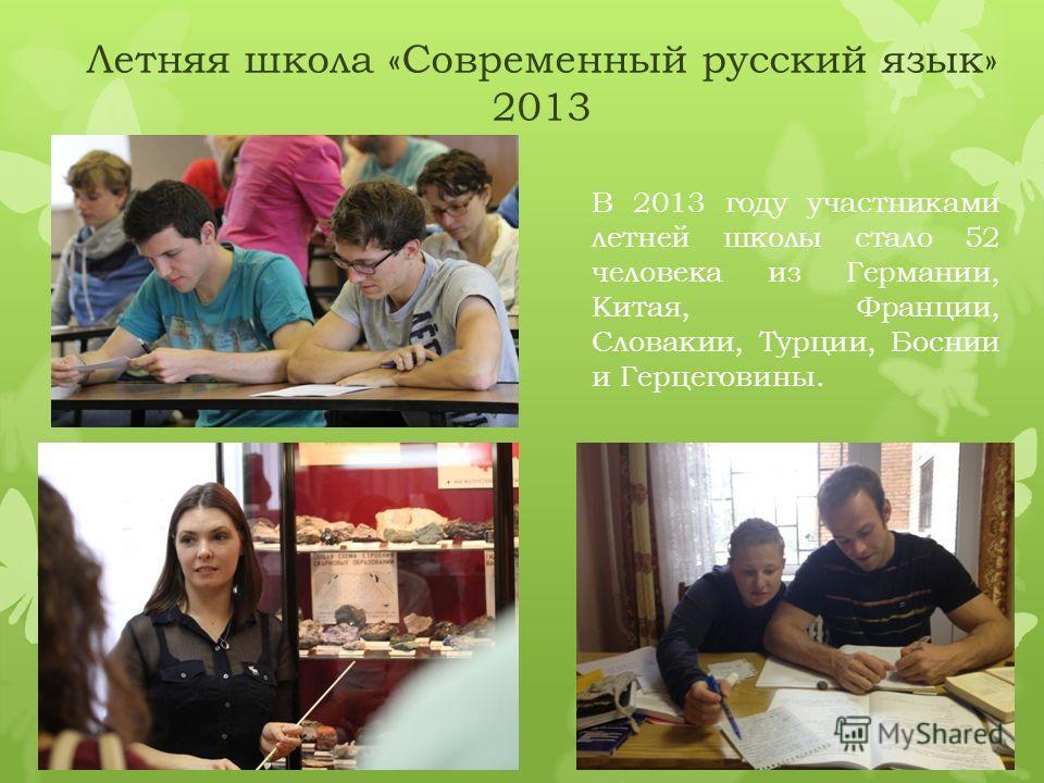 Летняя школа «Современный русский язык» 2013 В 2013 году участниками летней школы стало 52 человека из Германии, Китая, Франции, Словакии, Турции, Боснии и Герцеговины.