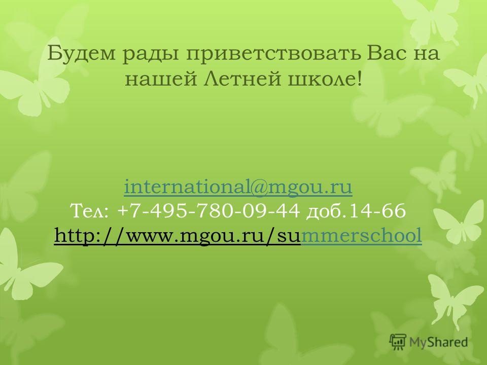 international@mgou.ru Тел: +7-495-780-09-44 доб.14-66 http://www.mgou.ru/summerschoolmmerschool Будем рады приветствовать Вас на нашей Летней школе!