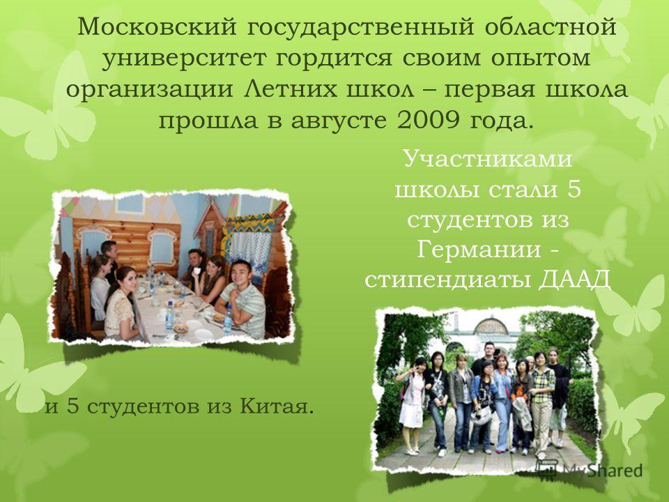 Московский государственный областной университет гордится своим опытом организации Летних школ – первая школа прошла в августе 2009 года. Участниками школы стали 5 студентов из Германии - стипендиаты ДААД и 5 студентов из Китая.