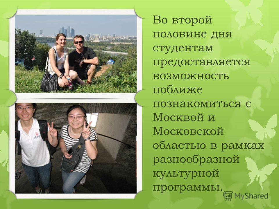 Во второй половине дня студентам предоставляется возможность поближе познакомиться с Москвой и Московской областью в рамках разнообразной культурной программы.