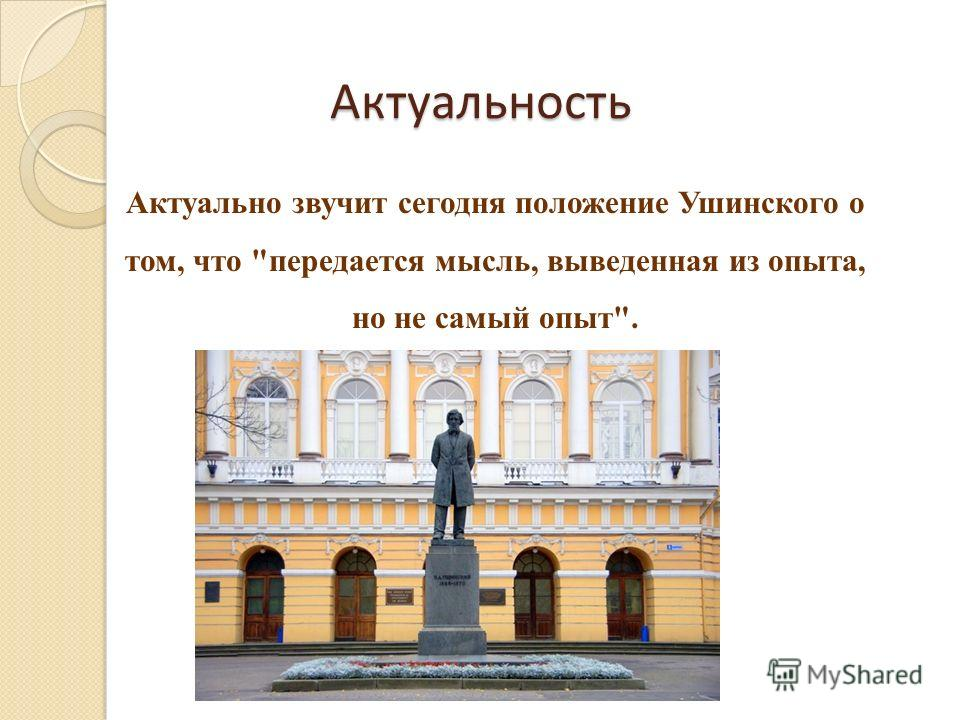 Актуальность Актуально звучит сегодня положение Ушинского о том, что передается мысль, выведенная из опыта, но не самый опыт.