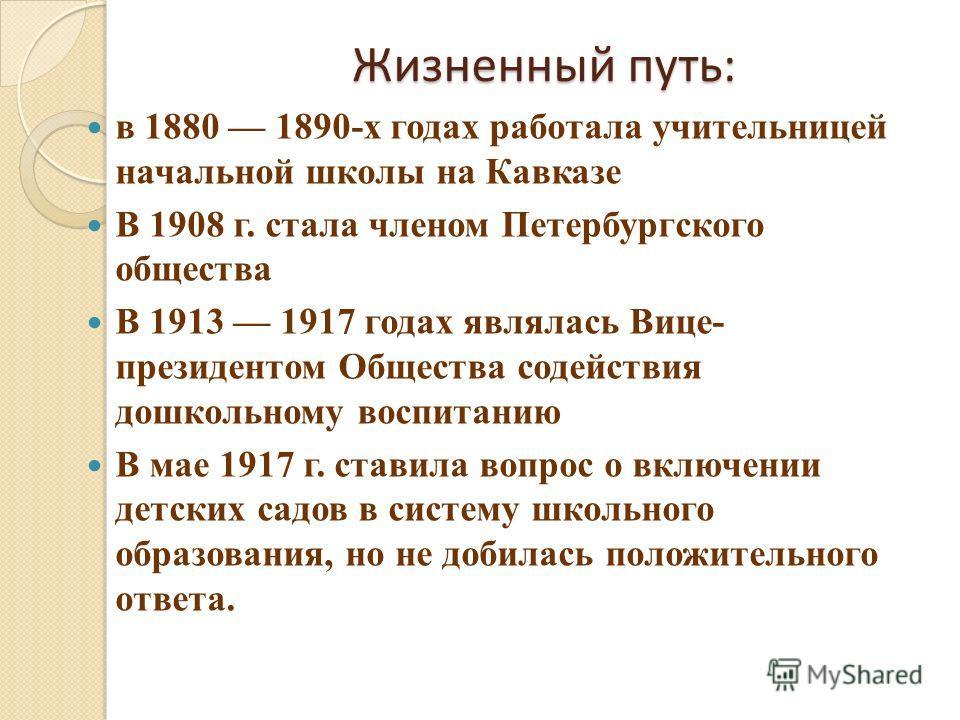 Жизненный путь: в 1880 1890-х годах работала учительницей начальной школы на Кавказе В 1908 г. стала членом Петербургского общества В 1913 1917 годах являлась Вице- президентом Общества содействия дошкольному воспитанию В мае 1917 г. ставила вопрос о
