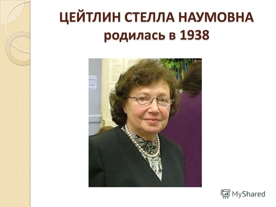 ЦЕЙТЛИН СТЕЛЛА НАУМОВНА родилась в 1938