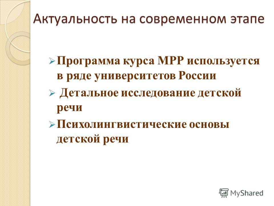 Актуальность на современном этапе Программа курса МРР используется в ряде университетов России Детальное исследование детской речи Психолингвистические основы детской речи