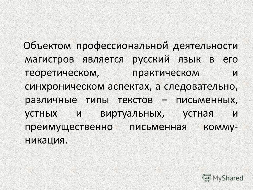 Объектом профессиональной деятельности магистров является русский язык в его теоретическом, практическом и синхроническом аспектах, а следовательно, различные типы текстов – письменных, устных и виртуальных, устная и преимущественно письменная коммун