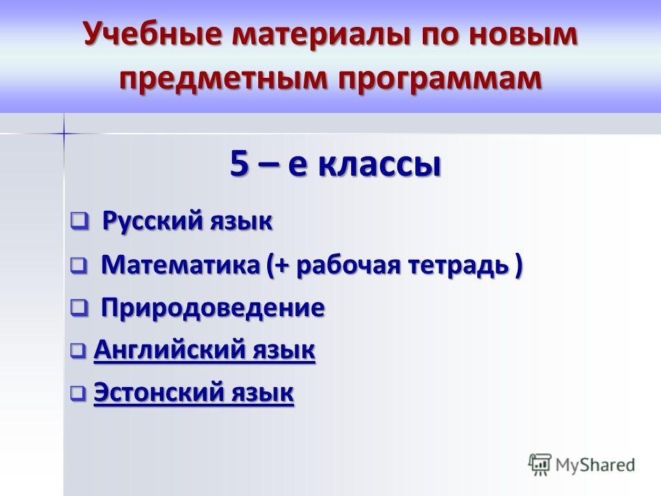 Учебные материалы по новым предметным программам 5 – е классы Русский язык Русский язык Математика (+ рабочаяаяая тетрадь ) Математика (+ рабочаяаяая тетрадь ) Природоведение Природоведение Английский язык Английский язык Эстонский язык Эстонский язы
