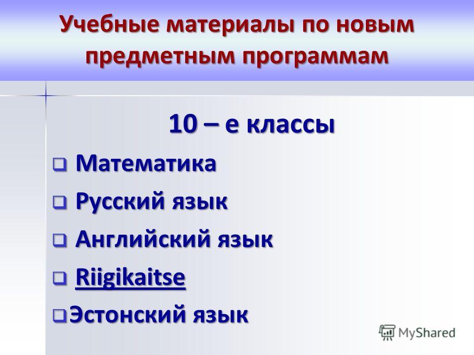 Учебные материалы по новым предметным программам 10 – е классы Математика Математика Русский язык Русский язык Английский язык Английский язык Riigikaitse Riigikaitse Эстонский язык Эстонский язык
