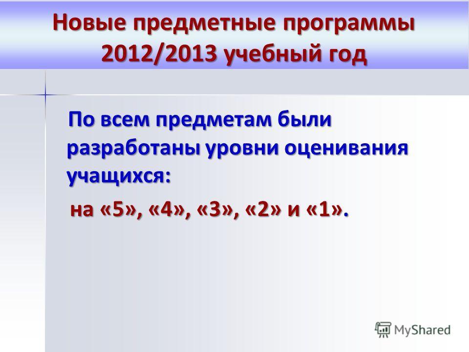 По всем предметам были разработаны уровни оценивания учащихся: По всем предметам были разработаны уровни оценивания учащихся: на «5», «4», «3», «2» и «1». на «5», «4», «3», «2» и «1». Новые предметные программы 2012/2013 учебный год