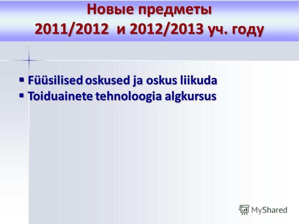 Новые предметы 2011/2012 и 2012/2013 уч. году Füüsilised oskused ja oskus liikuda Füüsilised oskused ja oskus liikuda Toiduainete tehnoloogia algkursus Toiduainete tehnoloogia algkursus