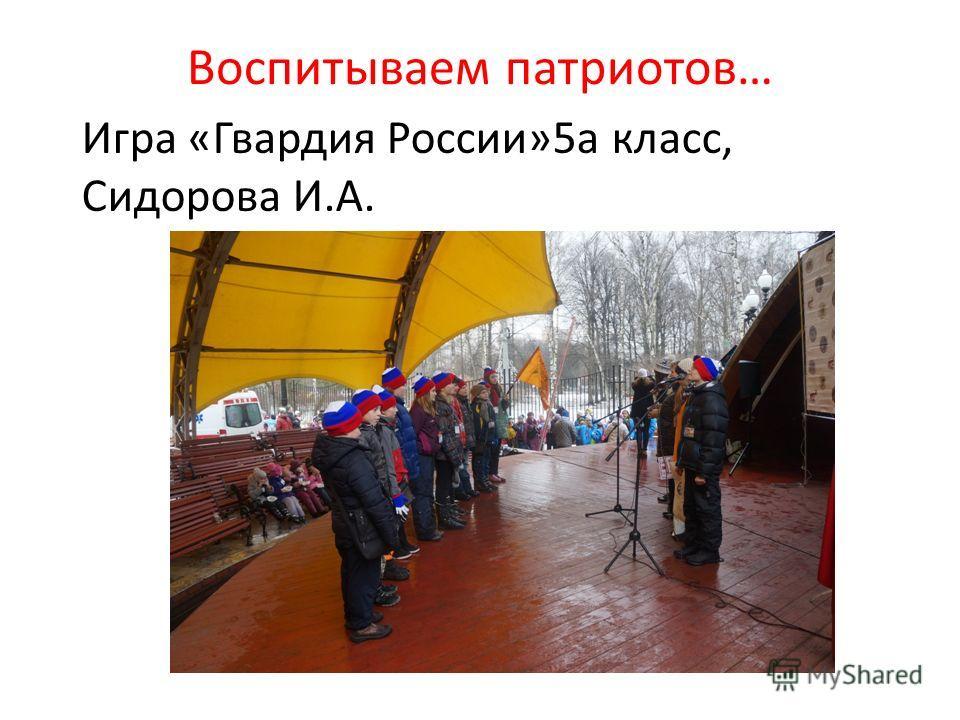 Воспитываем патриотов… Игра «Гвардия России»5 а класс, Сидорова И.А.