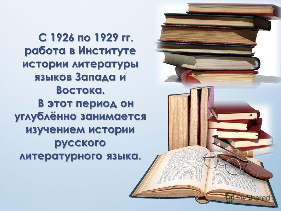 С 1926 по 1929 гг. работа в Институте истории литературы языков Запада и Востока. В этот период он углублённо занимается изучением истории русского литературного языка.